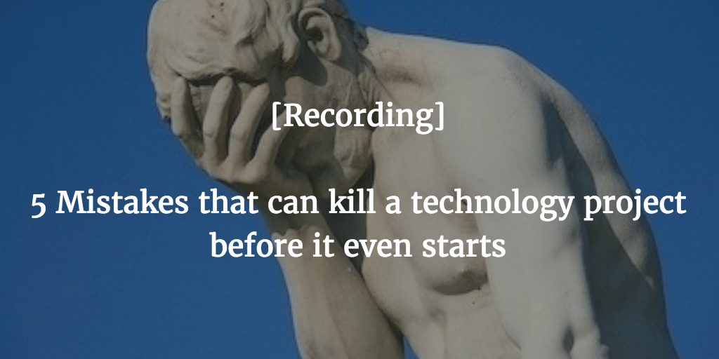 Five Mistakes That Can Kill a Technology Project [On-demand video]